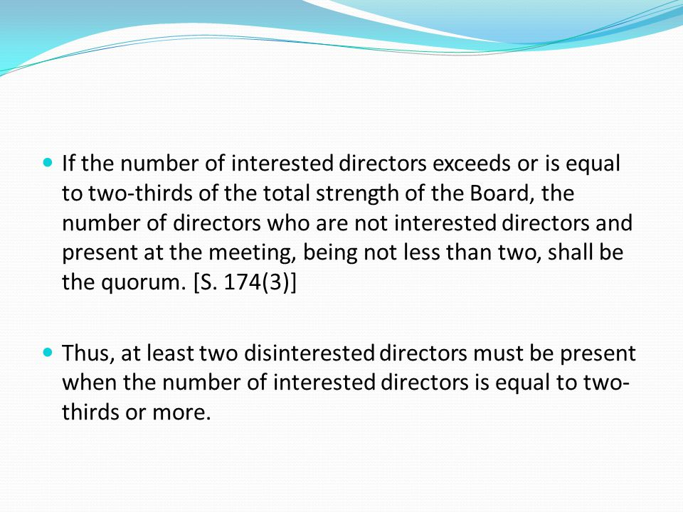 If the number of interested directors exceeds or is equal to two-thirds of the total strength of the Board, the number of directors who are not interested directors and present at the meeting, being not less than two, shall be the quorum. [S. 174(3)]